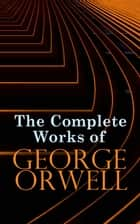 The Complete Works of George Orwell - Novels, Memoirs, Poetry, Essays, Book Reviews & Articles: 1984, Animal Farm, Down and Out in Paris and London, Prophecies of Fascism… ebook by George Orwell