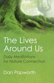 The Lives Around Us - Daily Meditations for Nature Connection ebook by Dan Papworth