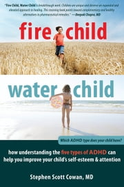 Fire Child, Water Child - How Understanding the Five Types of ADHD Can Help You Improve Your Child's Self-Esteem and Attention ebook by Stephen Cowan, MD FAAP