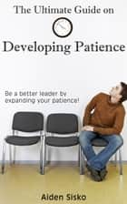 The Ultimate Guide on Developing Patience:Be a better leader by expanding your patience! ebook by Aiden Sisko