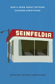 Seinfeldia - How a Show About Nothing Changed Everything ebook by Jennifer Keishin Armstrong