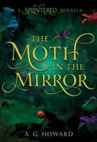 The Moth in the Mirror ebook by A. G. Howard
