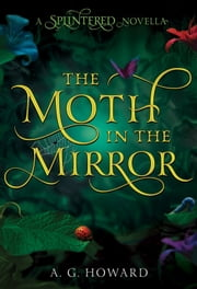 The Moth in the Mirror - A Splintered Novella ebook by A. G. Howard