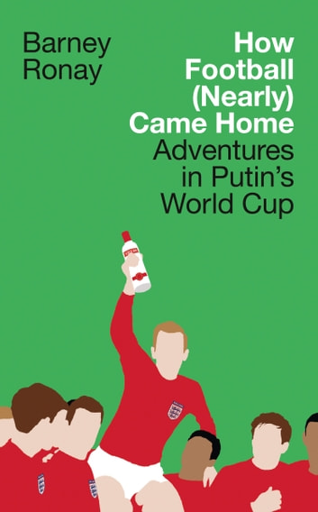 How Football (Nearly) Came Home: Adventures in Putin's World Cup eBook by Barney Ronay