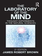 The Laboratory of the Mind: Thought Experiments in the Natural Sciences ebook by Brown, James Robert
