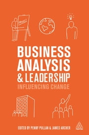 Business Analysis and Leadership - Influencing Change ebook by Penny Pullan,James Archer