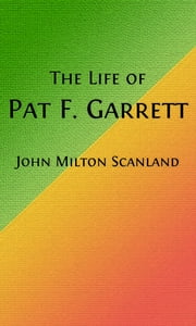 The Life of Pat Garrett (Illustrated) - And the Taming of the Border Outlaw ebook by John Milton Scanland