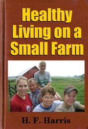 Healthy Living on a Small Farm - A Manual of Rural Sanitation and Hygiene ebook by Midwest Journal Press, H. F. Harris, Dr. Robert C. Worstell