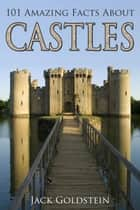 101 Amazing Facts about Castles ebook by Jack Goldstein