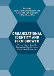 Organizational Identity and Firm Growth - Properties of Growth, Contextual Identities and Micro-Level Processes ebook by Christoph Dorrenbacher,Matthias Tomenendal,Sarah Stanske