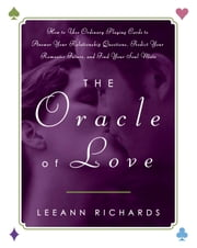 The Oracle of Love - How to Use Ordinary Playing Cards to Answer Your Relationship Questions, Predict Your Romantic Future, and Find Your Soul Mate ebook by LeeAnn Richards