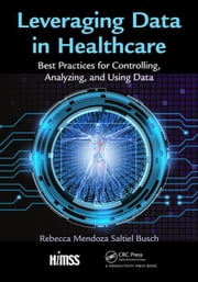 Leveraging Data in Healthcare: Best Practices for Controlling, Analyzing, and Using Data ebook by Mendoza Saltiel Busch, Rebecca