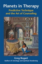 Planets in Therapy - Predictive Technique and the Art of Counseling ebook by Bogart PhD MFT, Greg