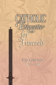 Catholic Etiquette for Funerals ebook by Kay Lynn Isca