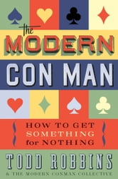 The Modern Con Man - How to Get Something for Nothing ebook by Todd Robbins