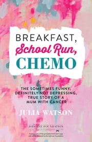 Breakfast, School Run, Chemo - The Sometimes Funny, Definitely Not Depressing, True Story of a Mum With Cancer ebook by Julia Watson