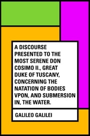 A Discourse Presented to the Most Serene Don Cosimo II., Great Duke of Tuscany, Concerning the Natation of Bodies Vpon, and Submersion In, the Water. ebook by Galileo Galilei
