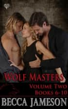 Wolf Masters, The Boxed Set - Volume Two - Books 6-10 of the Wolf Masters series ebook by Becca Jameson