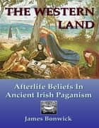 The Western Land: Afterlife Beliefs In Ancient Irish Paganism ebook by James Bonwick
