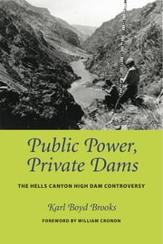 Public Power, Private Dams - The Hells Canyon High Dam Controversy ebook by Karl Boyd Brooks,William Cronon