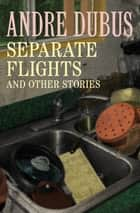 Separate Flights - And Other Stories ebook by Andre Dubus
