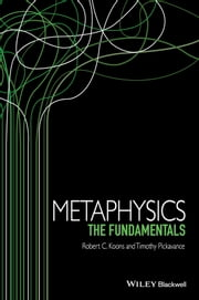 Metaphysics - The Fundamentals ebook by Robert C. Koons,Timothy Pickavance