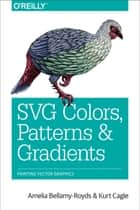 SVG Colors, Patterns & Gradients - Painting Vector Graphics ebook by Amelia Bellamy-Royds, Kurt Cagle