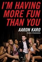 I'm Having More Fun Than You ebook by Aaron Karo