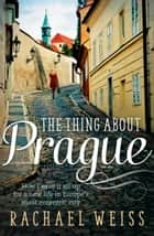 The Thing About Prague ... - How I gave it all up for a new life in Europe's most eccentric city ebook by Rachael Weiss