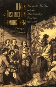 A Man of Distinction Among Them - Alexander McKee and British-Indian Affairs along the Ohio Country Frontier, 1754-1800 ebook by Larry L. Nelson