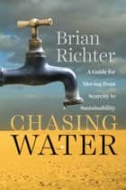 Chasing Water - A Guide for Moving from Scarcity to Sustainability eBook by Brian Richter