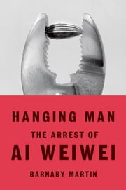 Hanging Man - The Arrest of Ai Weiwei ebook by Barnaby Martin