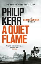 A Quiet Flame - Bernie Gunther Thriller 5 ebook by Philip Kerr