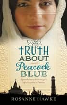 The Truth About Peacock Blue ebook by Rosanne Hawke