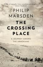 The Crossing Place: A Journey among the Armenians ebook by Philip Marsden