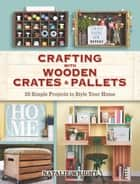 Crafting with Wooden Crates and Pallets - 25 Simple Projects to Style Your Home ebook by Natalie Wright