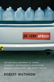 Be Very Afraid: The Cultural Response to Terror, Pandemics, Environmental Devastation, Nuclear Annihilation, and Other Threats ebook by Robert Wuthnow