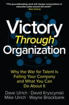 Victory Through Organization: Why the War for Talent is Failing Your Company and What You Can Do About It ebook by Dave Ulrich, David Kryscynski, Wayne Brockbank,...