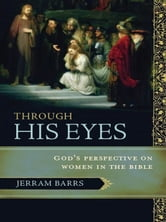Through His Eyes - God's Perspective on Women in the Bible ebook by Jerram Barrs