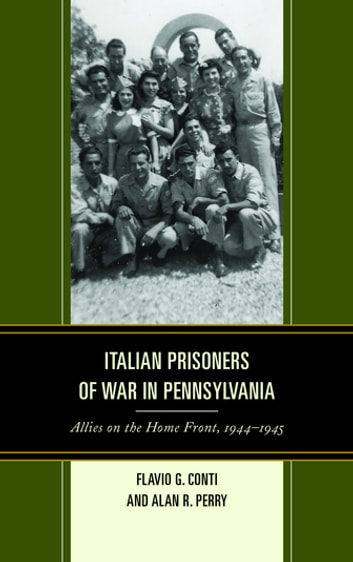 Italian Prisoners of War in Pennsylvania - Allies on the Home Front, 1944–1945 ebook by Flavio G. Conti,Alan R. Perry