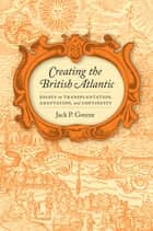 Creating the British Atlantic - Essays on Transplantation, Adaptation, and Continuity ebook by Jack P. Greene