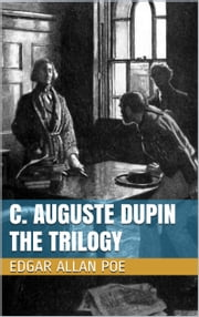 C. Auguste Dupin - The Trilogy - The Murders in the Rue Morgue, The Mystery of Marie Roget, The Purloined Letter ebook by Edgar Allan Poe