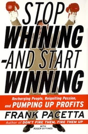 Stop Whining--and Start Winning - Recharging People, Re-Igniting Passion, and PUMPING UP Profits ebook by Frank Pacetta,Roger Gittines