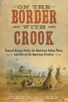 On the Border with Crook - General George Crook, the American Indian Wars, and Life on the American Frontier ebook by John Gregory Bourke