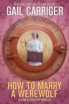 How To Marry A Werewolf ebook by Gail Carriger