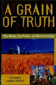 A Grain of Truth - The Media, the Public, and Biotechnology ebook by Susanna Hornig Priest