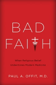 Bad Faith - When Religious Belief Undermines Modern Medicine ebook by Paul Offit