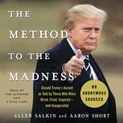 The Method to the Madness - Donald Trump's Ascent as Told by Those Who Were Hired, Fired, Inspired--and Inaugurated audiobook by Allen Salkin, Aaron Short