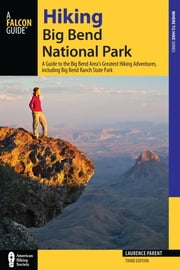 Hiking Big Bend National Park - A Guide to the Big Bend Area's Greatest Hiking Adventures, including Big Bend Ranch State Park ebook by Laurence Parent