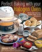 Perfect Baking With Your Halogen Oven ebook by Sarah Flower